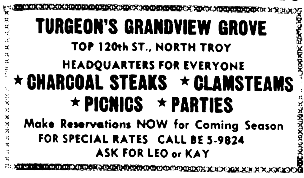 Turgeon's Grandview Grove top 120th St., North Troy Headquarters for everyone * Charcoal steaks * Clamsteams * Picnics * Parties Make Reservations NOW for coming season for special rates call [...] ask for Leo or Kay