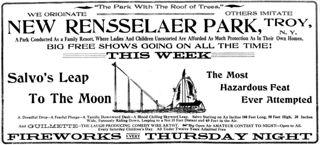 """""""The Park with the roof of trees."""" We originate others imitate New Rensselaer Park, Troy, N. Y. A park conducted as a family resort, where ladies and children unescorted are afforded as much protection as in their own homes. Big free shows going on all the time! This Week Salvo's Leap to the Moon the most hazardous feat ever attempted A dreadful drop-A fearful plunge-A terrific downward dash-A blood chilling skyward leap.  Salvo starting on an incline 100 feet long, 50 feet high, 28 inches wide, furiously riding down, leaping to a net 35 feet distant and 40 feet in the air. And Guilmette-the laugh producing comedy wire artist. Big open air amateur contest to-night-open to all. Every Saturday children's day.  All under twelve years admitted free. Fireworks every Thursday night"""