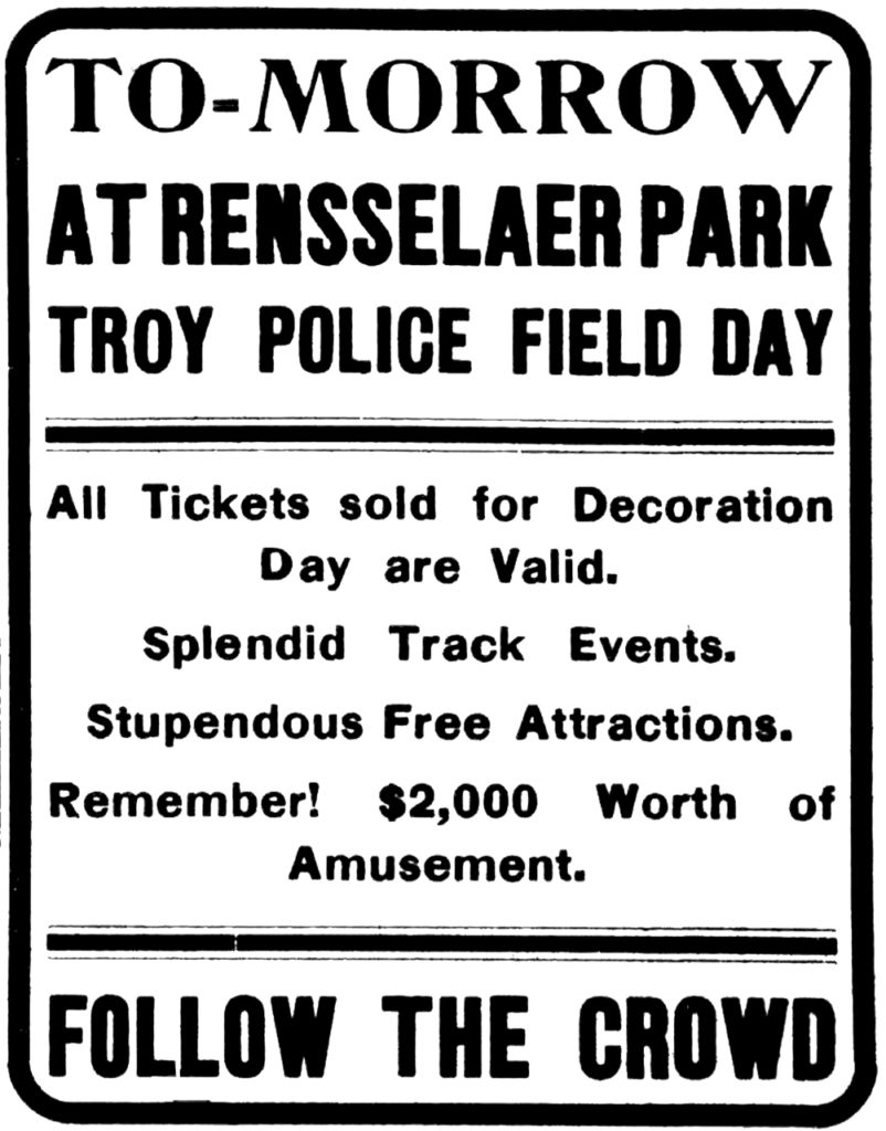 To-morrow at Rensselaer Park Troy Police Field Day All Tickets sold for Decoration Day are Valid. Splendid track events. Stupendous free attractions. Remember! $2,000 worth of amusement. Follow the crowd