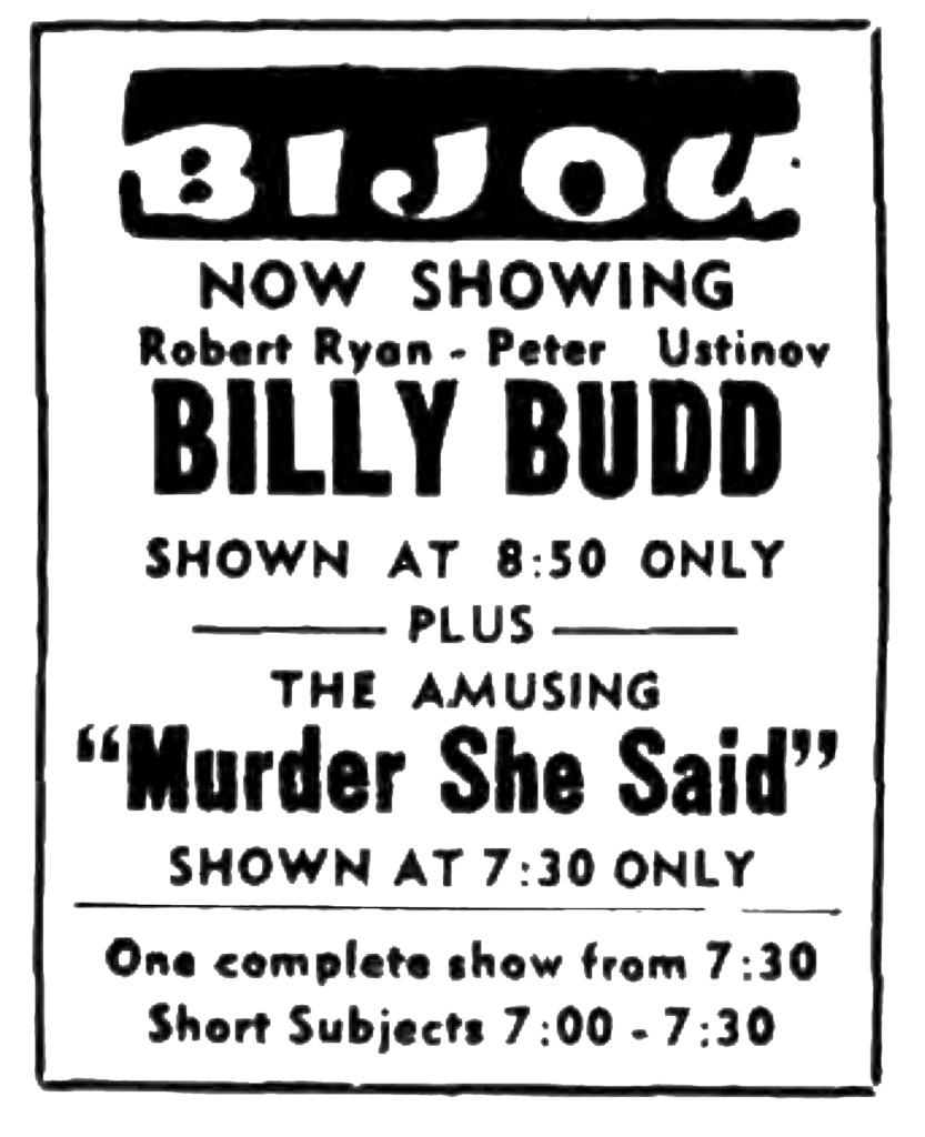 """Bijou Now Showing Robert Ryan - Peter Ustinov Billy Budd Shown at 8:50 only plus The Amusing """"Murder She Said"""" shown 7:30 only One complete show from 7:30 Short Subjects 7:00 - 7:30"""