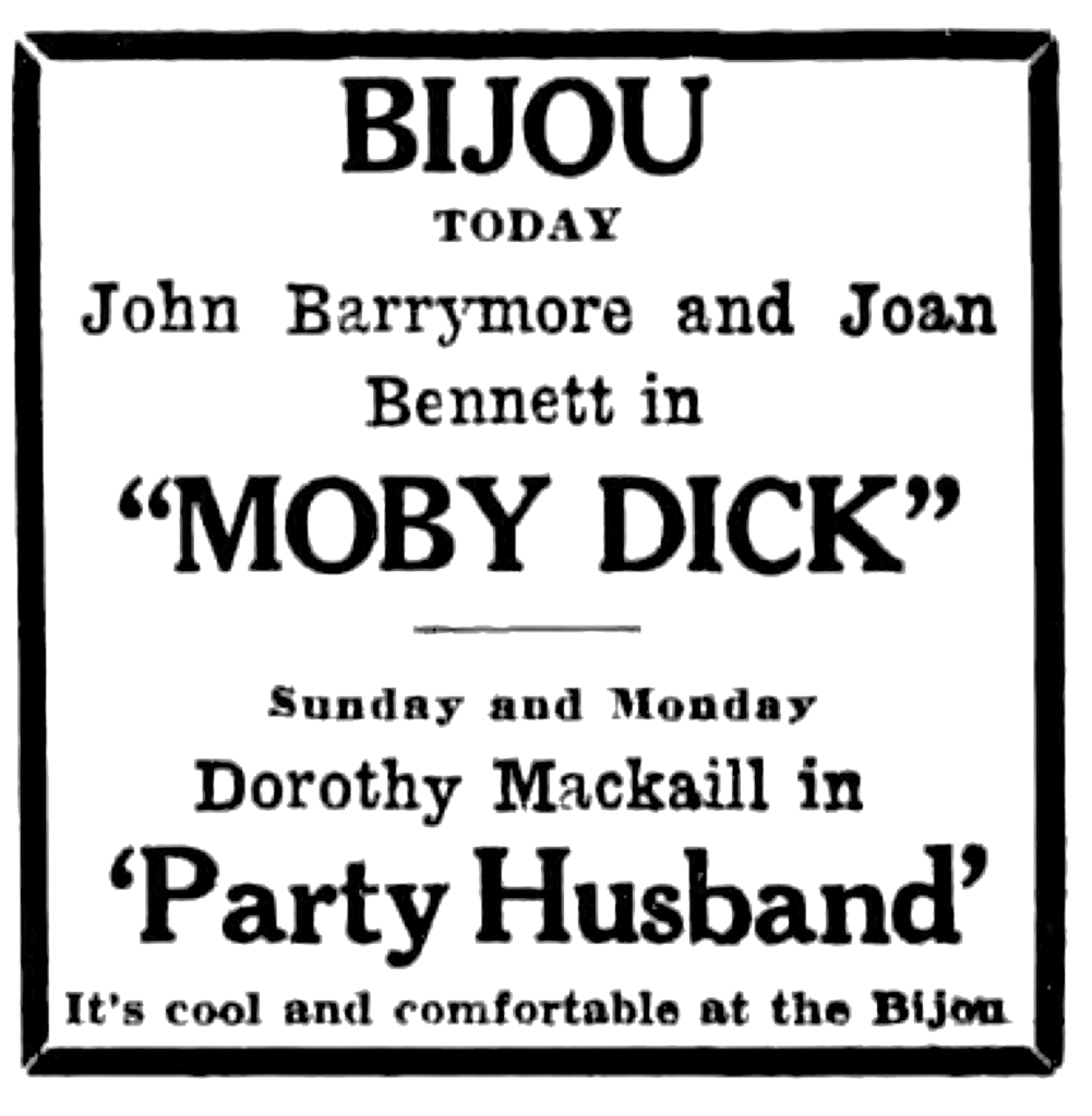 """Bijou Today John Barrymore and Joan Bennett in """"Moby Dick"""" Sunday and Monday Dorothy Mackaill in 'Party Husband' It's cool and comfortable at the Bijou"""