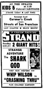 """At the Strand Kids 5 at 2:30 Colored Cartoons Strand Today Last Times Randolph Scott Coroner's Creek -and- Streets of San Francisco Last Chapter Bruce Gentry Strand a Fabian Theatre Sunday Only! 2 Giant Hits! Strange Adventure The Shark God First Run Western Hit Whip Wilson in """"Carshing Thru"""" plus colored cartoon"""