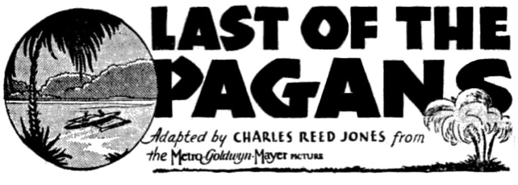 Last of the Pagans adapted by Charles Reed Jones from the Metro-Goldwyn Mayer (Illustrated with palms, islands, a canoe with outrigger.)