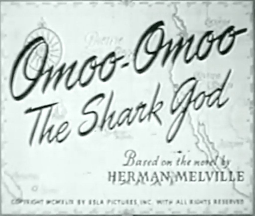 Omoo-Omoo The Shark God Based on the novel by Herman Melville Copyright MCMXLIX by Esla Pictures, Inc. with all rights reserved.