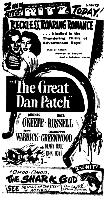 """2 New Hits! A Warner Theatre RITZ Starts Today! Reckless, Roaring Romance...kindled in the Thundering Thrills of Adventurous Days! Men of Action! Women of Beauty!  And a Fabulous Horse! """"The Great Dan Patch"""" Dennis O'Keefe Gail Russell Ruth Warrick Charlotte Greenwood with Henry Hill John Hoyt 2nd Hit! """"Omoo-Omoo, The Shark God"""" with Ron Randall Debra Burton See devils of the deep in action!"""
