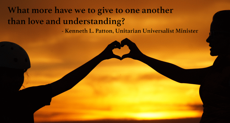 What more have we to give to one another, than love and understanding?