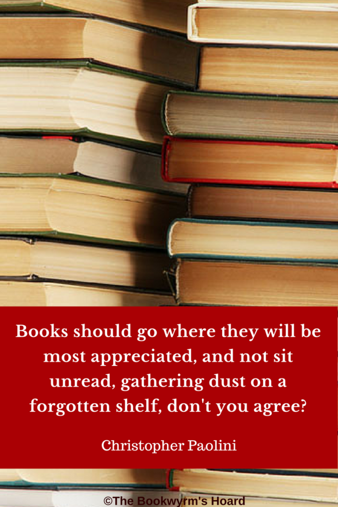 Bookish quote: Books should go where they will be most appreciated, and not sit unread, gathering dust on a forgotten shelf, don't you agree? -- Christopher Paolini