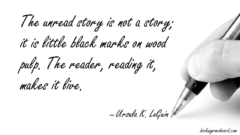 Bookish quote: The unread story is not a story; it is little black marks on wood pulp. The reader, reading it, makes it live. -- Ursula K. LeGuin