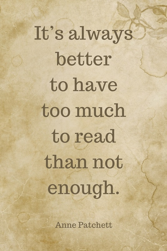 Book quote: It's always better to have too much to read than not enough. -- Anne Patchett
