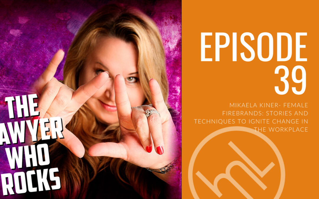 Episode 39 - Mikaela Kiner- Female Firebrands: Stories and Techniques to Ignite Change in the Workplace