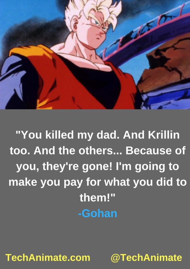 You killed my dad. And Krillin too. And the others... Because of you, they're gone! I'm going to make you pay for what you did to them!