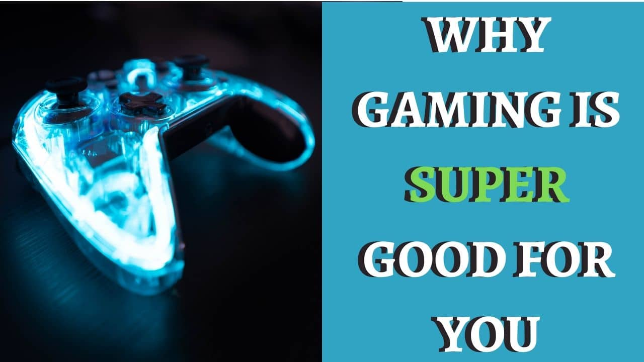 WHY GAMING IS SUPER GOOD FOR YOU