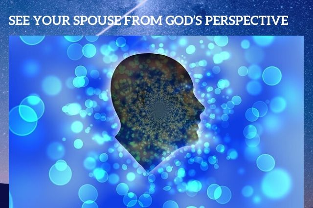 SEE YOUR SPOUSE FROM GOD'S PERSPECTIVE
