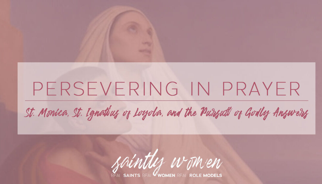 Persevering in Prayer: St. Monica, St. Ignatius of Loyola, and the Pursuit of Godly Answers