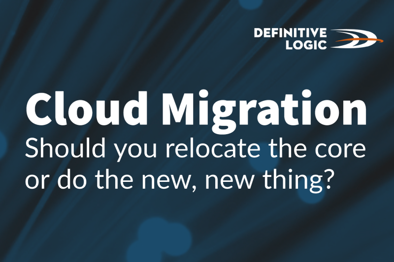 Cloud Migration – Should you relocate the core or do the new, new thing?