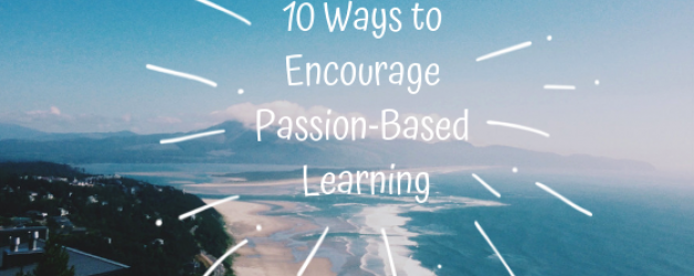 10 Ways to Encourage Passion-based Learning