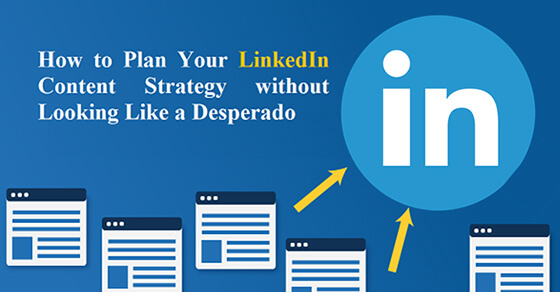 How to Plan Your LinkedIn Content Strategy without Looking Like a Desperado