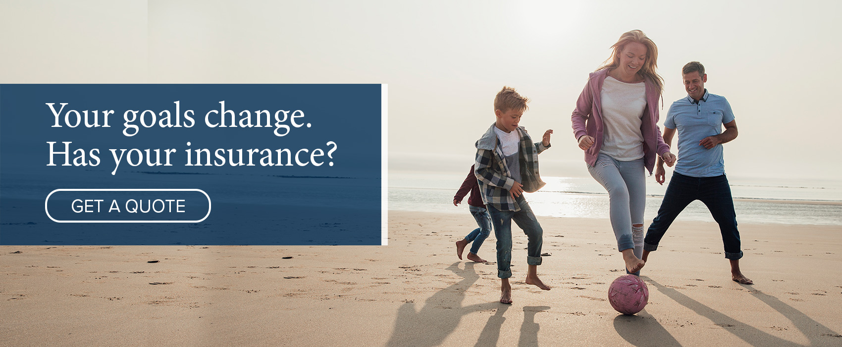 Your goals change - Has your insurance