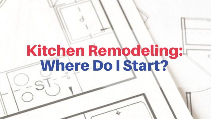 Kitchen Remodeling: Where Do I Start?