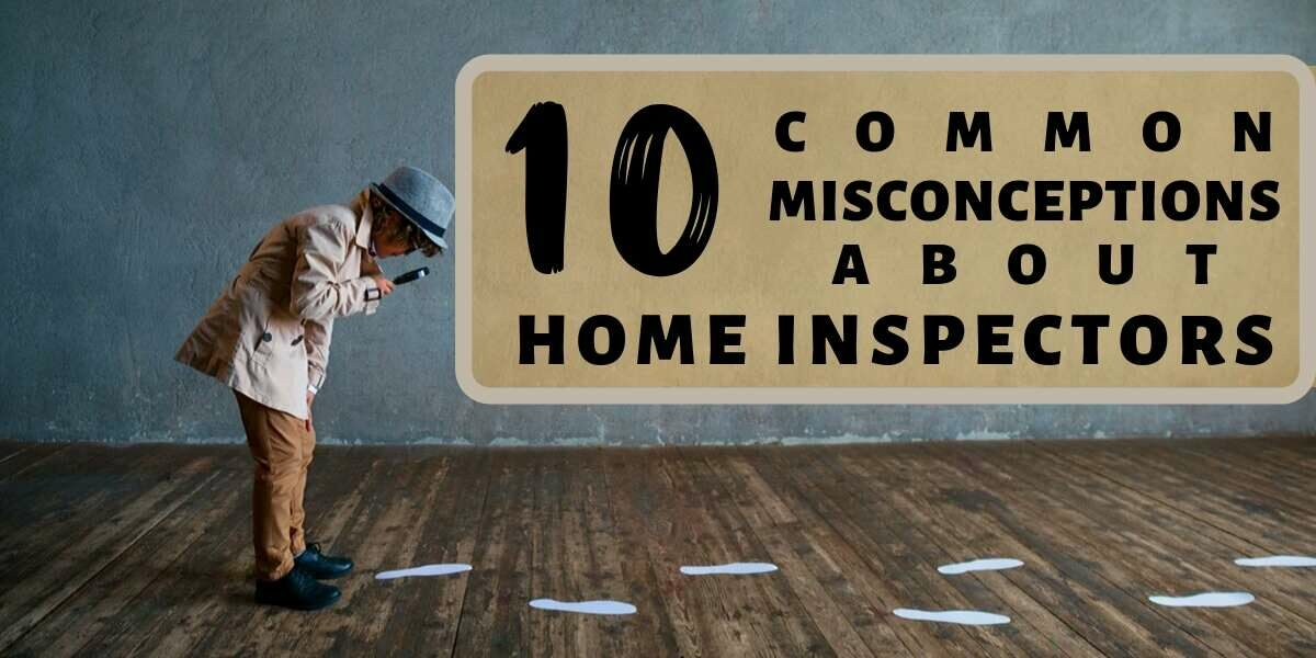 10 Common Misconceptions about Home Inspectors