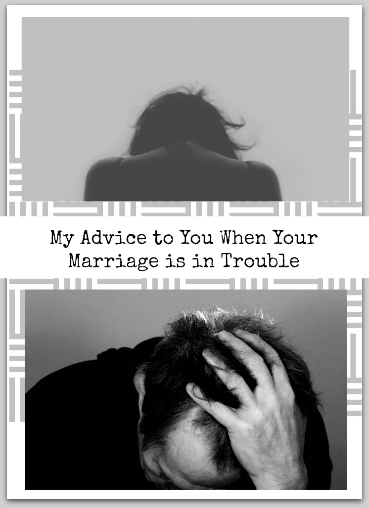 My advice to you when your marriage is in trouble