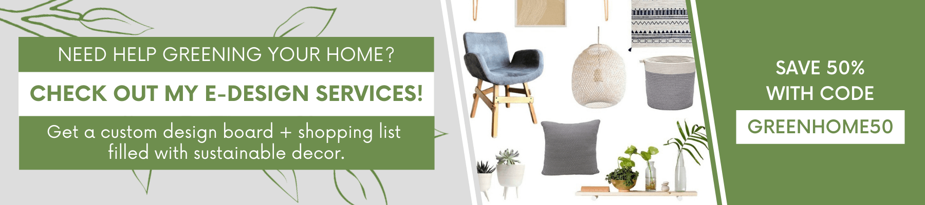 Need help greening your home? Check out my e-design services! Click here to get a custom design board and shopping list filled with sustainable decor.