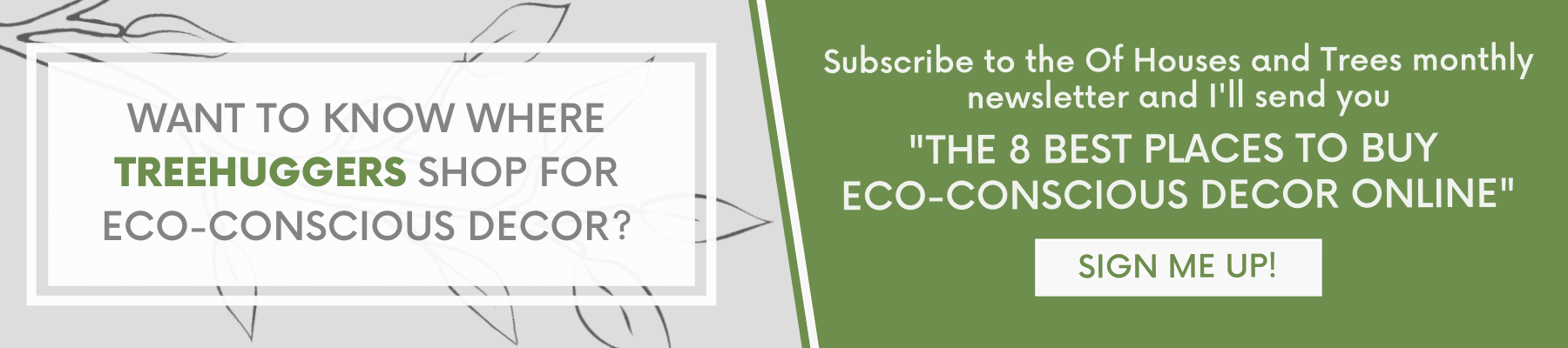"""Click here to subscribe to the Of Houses and Trees newsletter and get """"The 8 Best Places to Buy Eco-Conscious Decor"""" delivered to your inbox!"""