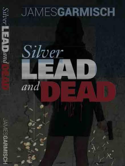Silver Lead and Dead by James Garmisch