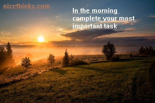 In the morning complete your most important task