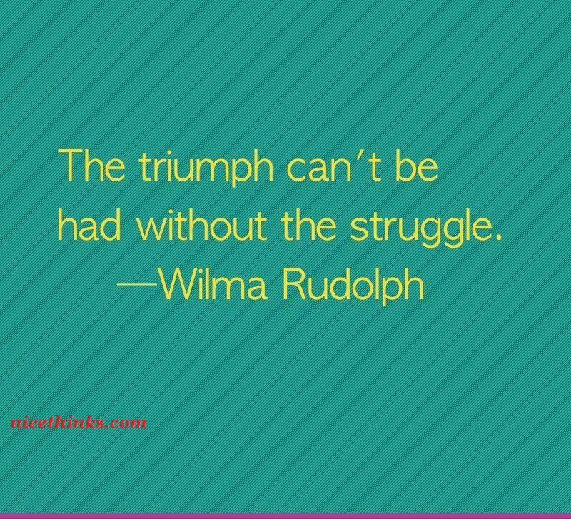 The triumph can't be had without the struggle.