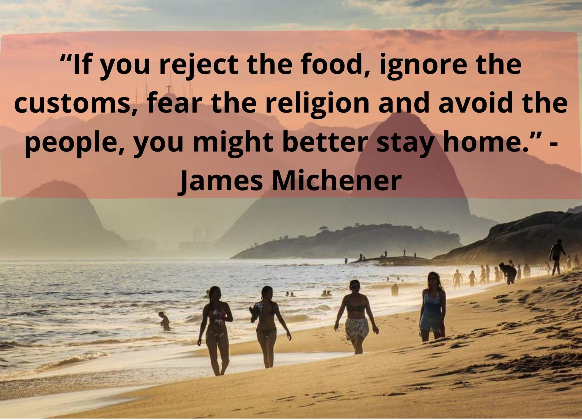 """""""If you reject the food, ignore the customs, fear the religion and avoid the people, you might better stay home."""" -James Michener"""