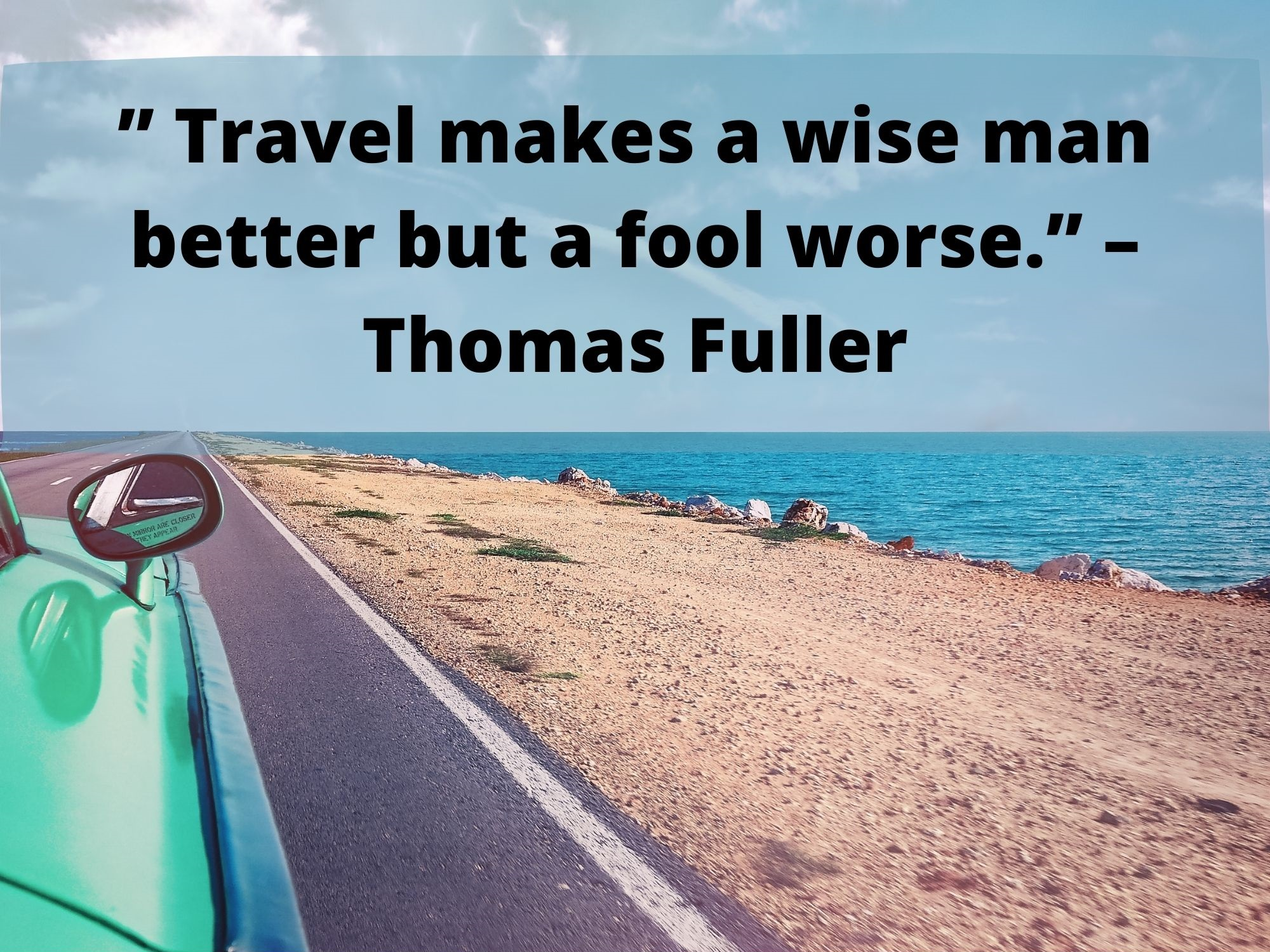 """ Travel makes a wise man better but a fool worse."" – Thomas Fuller"