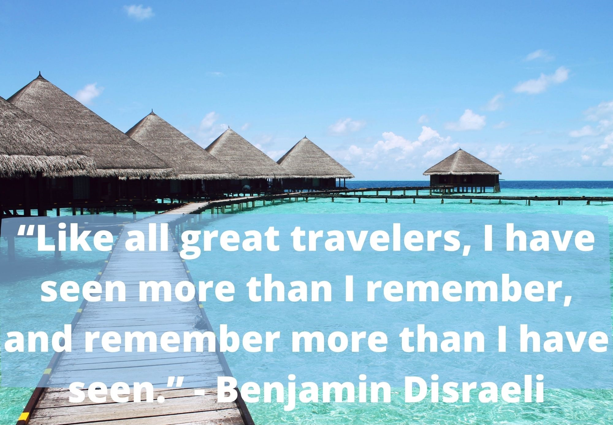 """Like all great travelers, I have seen more than I remember, and remember more than I have seen."" -Benjamin Disraeli"
