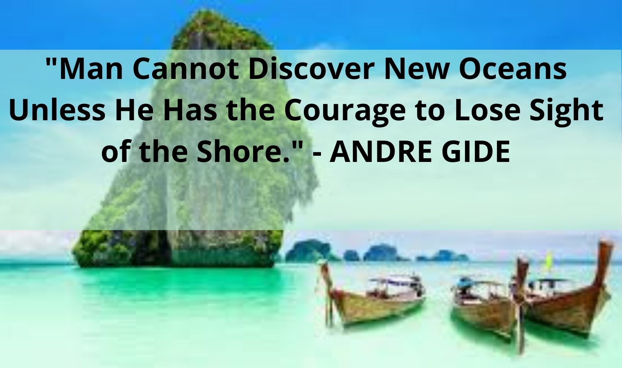 Man Cannot Discover New Oceans Unless He Has the Courage to Lose Sight of the Shore. ANDRE GIDE