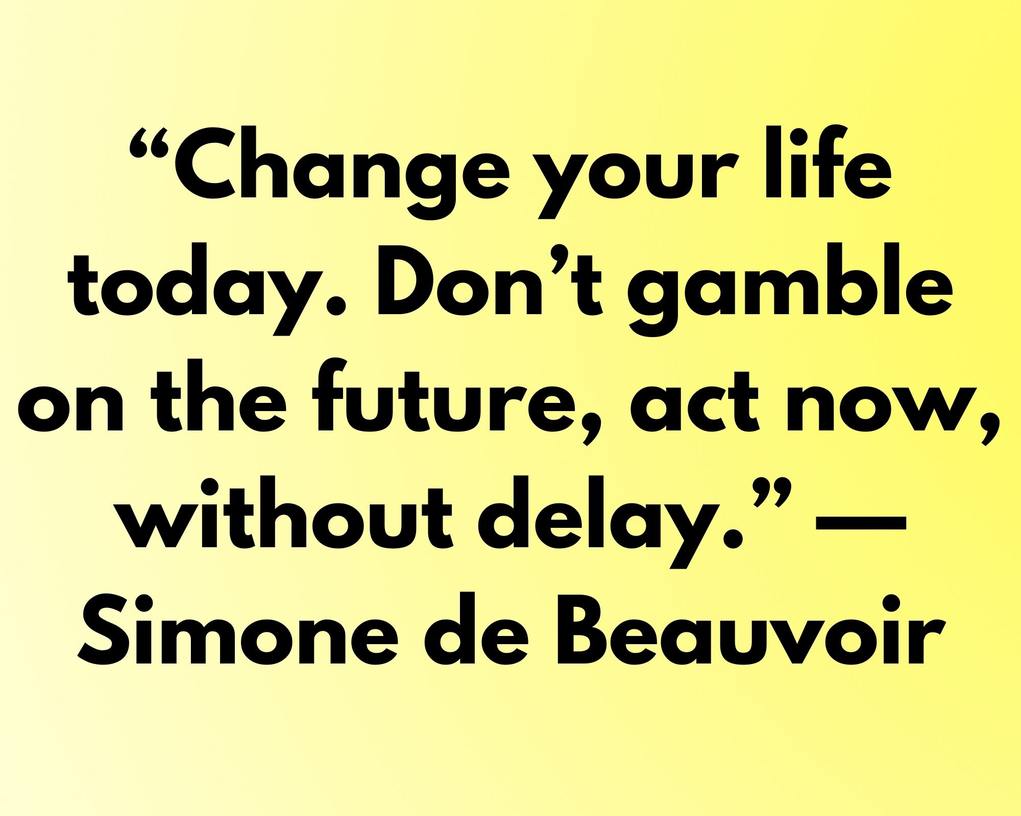 """Change your life today. Don't gamble on the future, act now, without delay."" —Simone de Beauvoir"