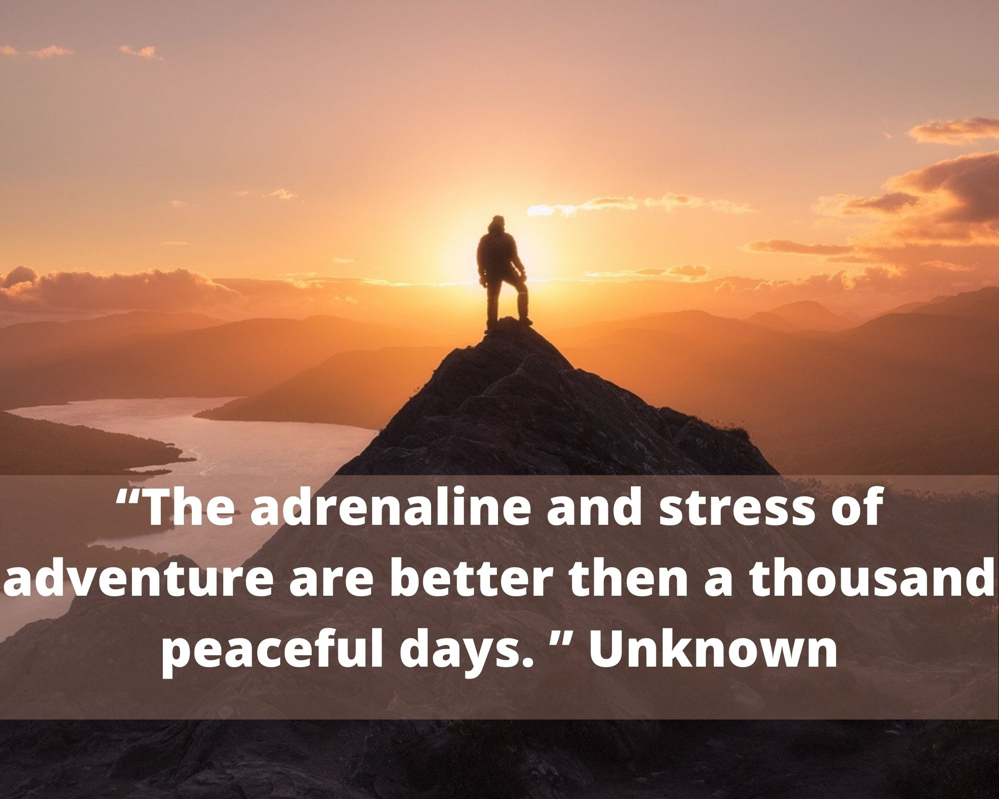 """The adrenaline and stress of adventure are better then a thousand peaceful days. "" Unknown"