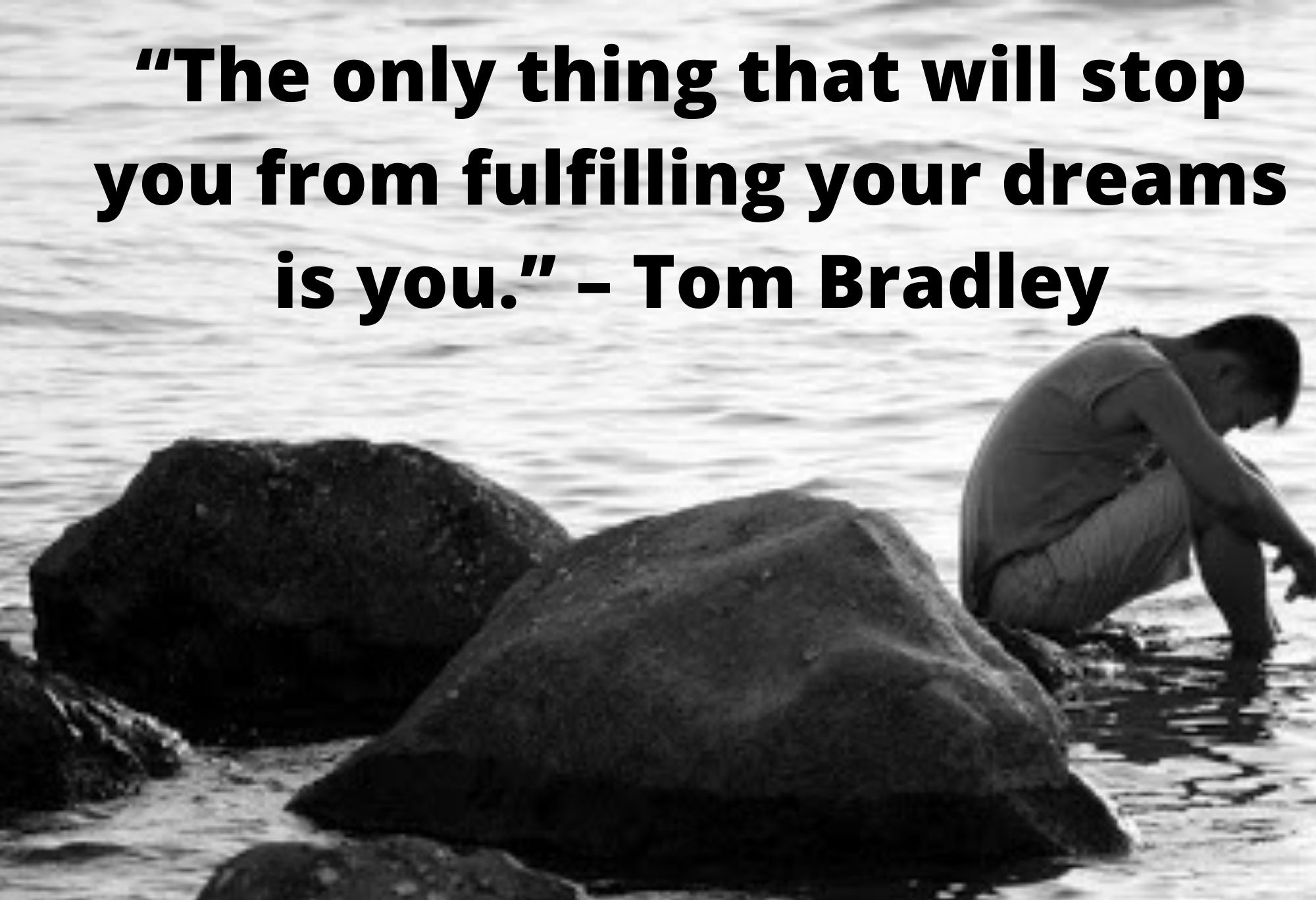 """The only thing that will stop you from fulfilling your dreams is you."" – Tom Bradley"