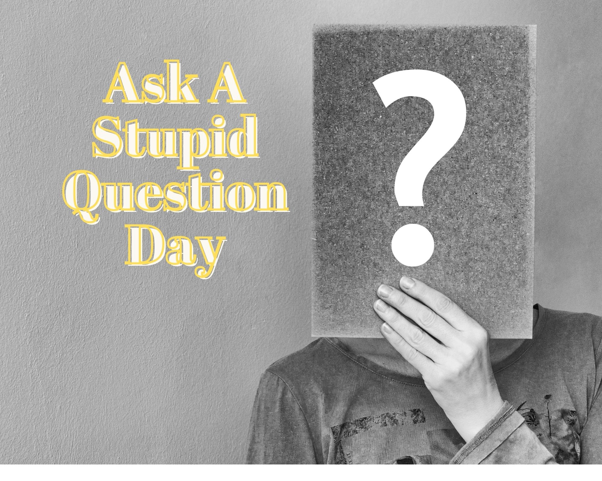 Ask A Stupid Question Day