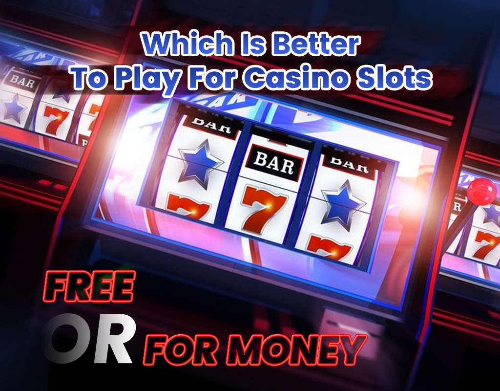 Which is a better– to play for casino slots free or for money?