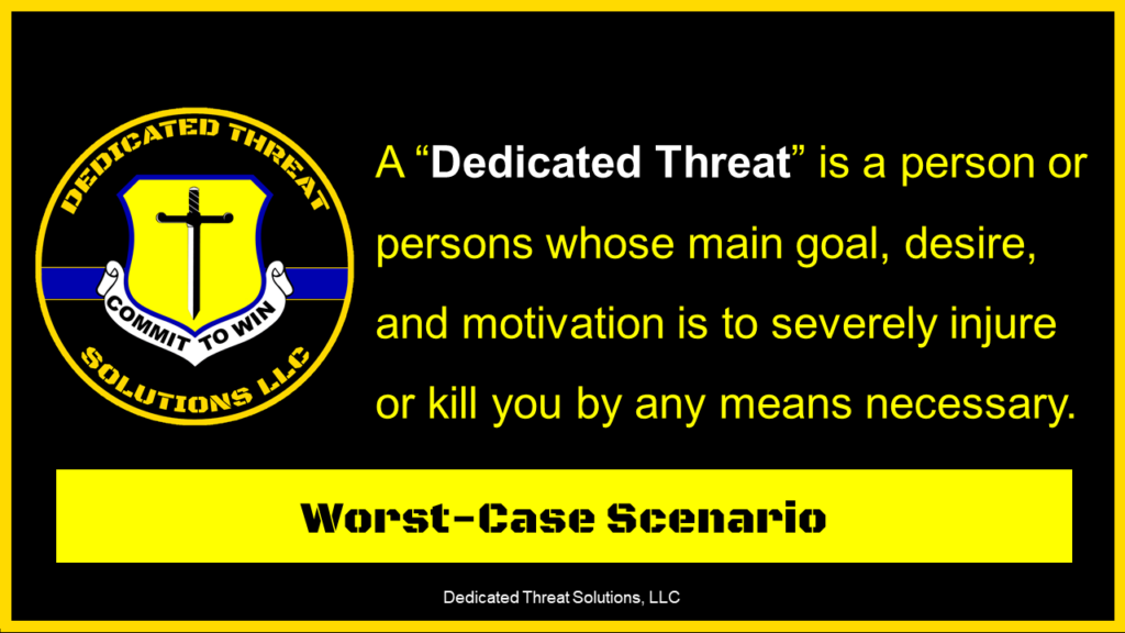 """A """"Dedicated Threat"""" is a person or persons whose main goal, desire, and motivation is to severely injure or kill you by any means necessary."""