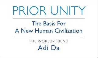Prior Unity - The Basis for New Human Civilization by World Friend Adi Da