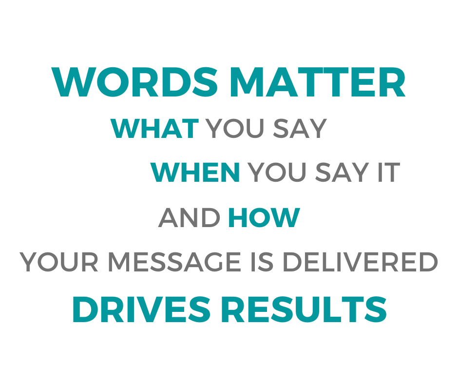 Words Matter: What You Say, When You Say It, And How Our Message Is Delivered Drives Results
