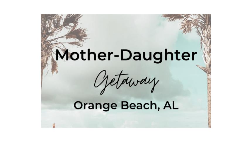 Mother-Daughter Getaway IN ORANGE BEACH, AL