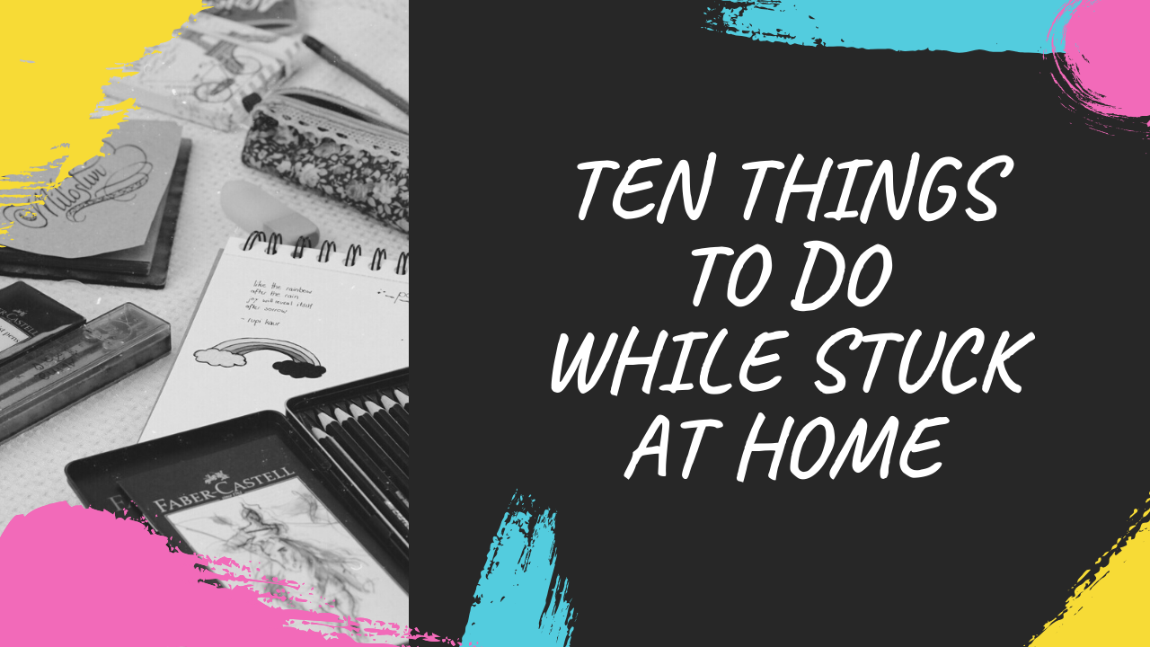10 things to do while stuck at home