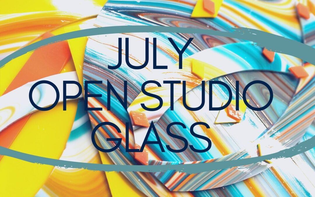 July Open Studio, Glass 4 weeks