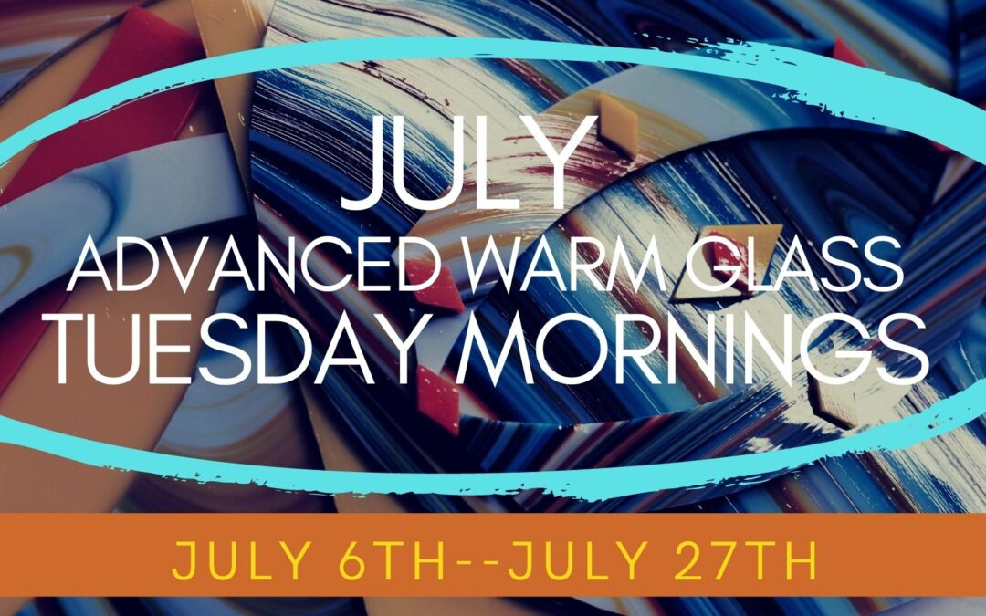 July Advanced Glass Tuesdays