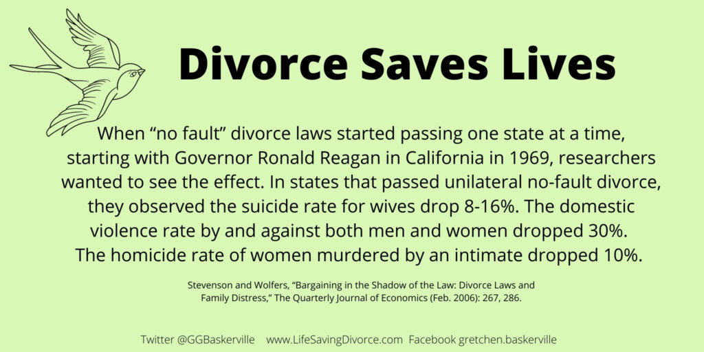 """Divorce Saves Lives. When """"no fault"""" divorce laws started passing one state at a time, starting with Governor Ronald Reagan in California in 1969, researchers wanted to see the effect. In states that passed unilateral no-fault divorce, they observed the suicide rate for wives drop 8-16%. The domestic violence rate by and against both men and women dropped 30%.  The homicide rate of women murdered by an intimate dropped 10%.   Stevenson and Wolfers, """"Bargaining in the Shadow of the Law: Divorce Laws and Family Distress,"""" The Quarterly Journal of Economics (Feb. 2006): 267, 286."""