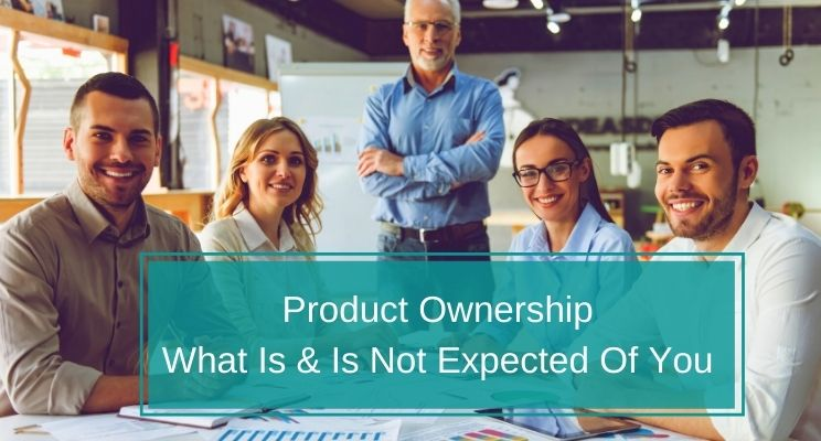 Product Ownership: What Is And Is Not Expected Of You