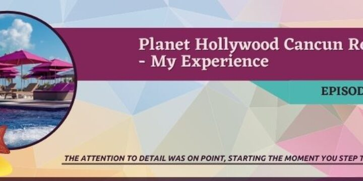 Episode 38:  Planet Hollywood Cancun Review – My Experience