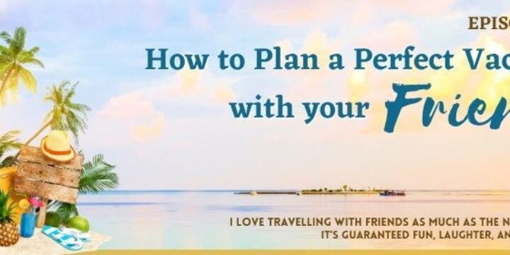 Episode 39: How to Plan a Perfect Vacation with your Friends